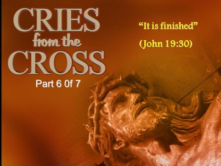 It is finished (John 19:30) Part 6 0f 7. Introduction As Jesus our Lord was on the cross, His last words teach us many lessons In this series I hope to.