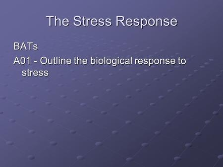 The Stress Response BATs A01 - Outline the biological response to stress.