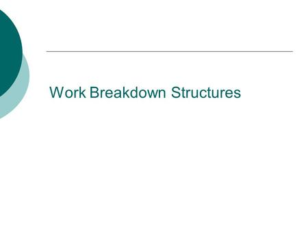 Work Breakdown Structures. Define scope of project Identify stakeholders, decision-makers, and escalation procedures Develop detailed task list (work.