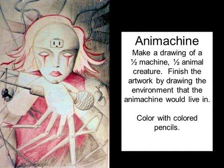 Animachine Make a drawing of a ½ machine, ½ animal creature. Finish the artwork by drawing the environment that the animachine would live in. Color with.
