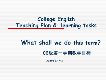 College English Teaching Plan & learning tasks What shall we do this term ? 06 2006 9 11.