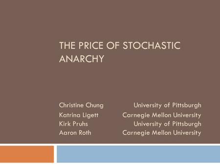 THE PRICE OF STOCHASTIC ANARCHY Christine ChungUniversity of Pittsburgh Katrina LigettCarnegie Mellon University Kirk PruhsUniversity of Pittsburgh Aaron.