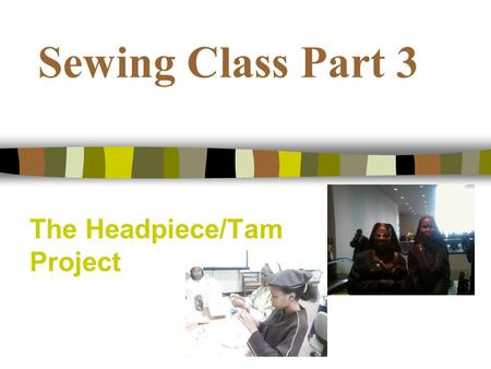 Sewing Class Part 3 The Headpiece/Tam Project. Todays Objectives We will review the instructions for the headpiece and tam We will explore various method.
