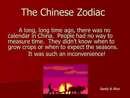 The Chinese Zodiac A long, long time ago, there was no calendar in China. People had no way to measure time. They didnt know when to grow crops or when.