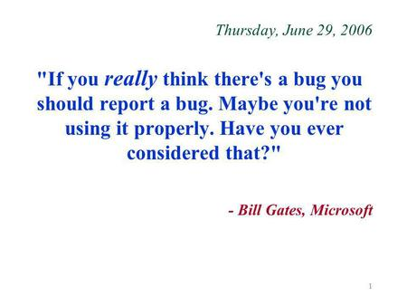 1 Thursday, June 29, 2006 If you really think there's a bug you should report a bug. Maybe you're not using it properly. Have you ever considered that?