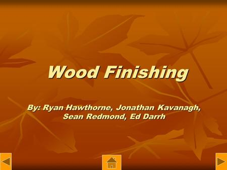 Wood Finishing By: Ryan Hawthorne, Jonathan Kavanagh, Sean Redmond, Ed Darrh Wood Finishing By: Ryan Hawthorne, Jonathan Kavanagh, Sean Redmond, Ed Darrh.