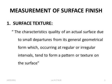 MEASUREMENT OF SURFACE FINISH 1.SURFACE TEXTURE: The characteristics quality of an actual surface due to small departures from its general geometrical.
