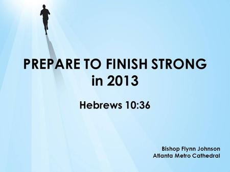 PREPARE TO FINISH STRONG in 2013 Hebrews 10:36 Bishop Flynn Johnson Atlanta Metro Cathedral.