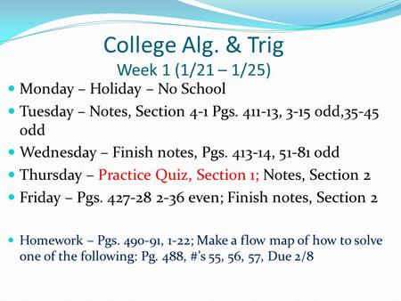 College Alg. & Trig Week 1 (1/21 – 1/25) Monday – Holiday – No School Tuesday – Notes, Section 4-1 Pgs. 411-13, 3-15 odd,35-45 odd Wednesday – Finish notes,