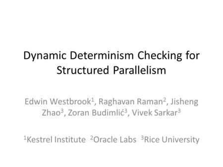 Dynamic Determinism Checking for Structured Parallelism Edwin Westbrook 1, Raghavan Raman 2, Jisheng Zhao 3, Zoran Budimlić 3, Vivek Sarkar 3 1 Kestrel.