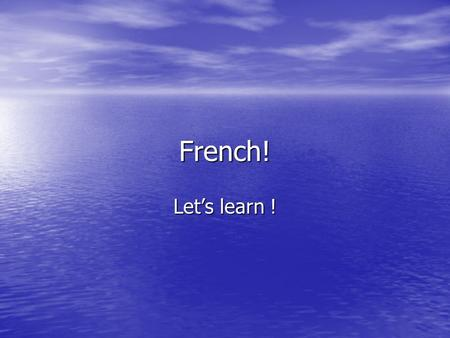 French! Lets learn !. Basics Hello – Salut Good Morning – Bonjour How are you – comment allez vous? / Comment ca va Fine – Ca Va, Ca Va Bein – well, not.