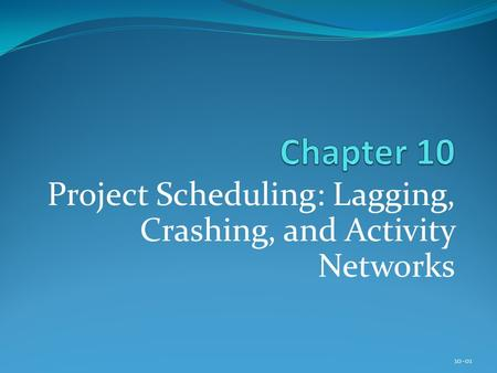 Project Scheduling: Lagging, Crashing, and Activity Networks 10-01.