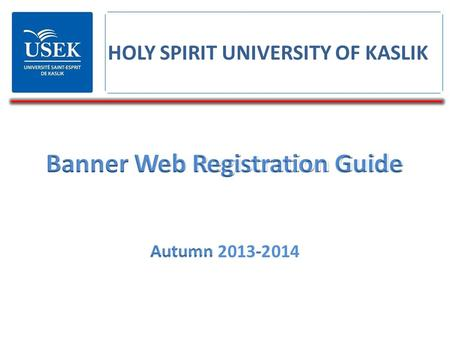 Banner Web Registration Guide Autumn 2013-2014 HOLY SPIRIT UNIVERSITY OF KASLIK.