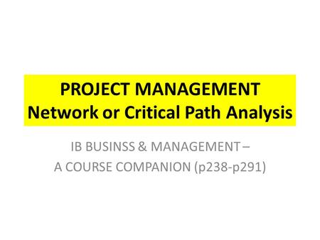 PROJECT MANAGEMENT Network or Critical Path Analysis IB BUSINSS & MANAGEMENT – A COURSE COMPANION (p238-p291)