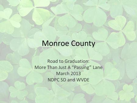 Monroe County Road to Graduation: More Than Just A Passing Lane March 2013 NDPC SD and WVDE.