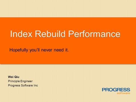 Index Rebuild Performance Hopefully youll never need it. Wei Qiu Principle Engineer Progress Software Inc.
