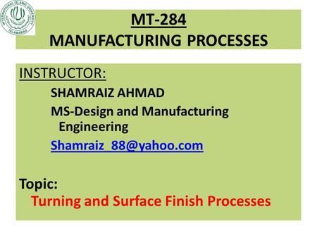 MT-284 MANUFACTURING PROCESSES INSTRUCTOR: SHAMRAIZ AHMAD MS-Design and Manufacturing Engineering Topic: Turning and Surface Finish.