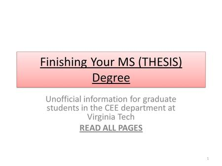 Finishing Your MS (THESIS) Degree Unofficial information for graduate students in the CEE department at Virginia Tech READ ALL PAGES 1.