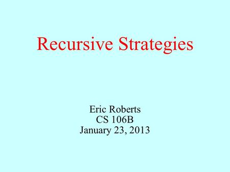 Recursive Strategies Eric Roberts CS 106B January 23, 2013.