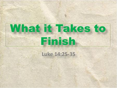 What it Takes to Finish Luke 14:25-35. 1)Unwavering Love (Vs. 25- 27) A.Define: marked by firm determination or resolution; not shakable. Firm, steadfast,