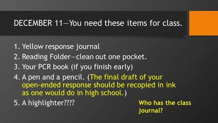 DECEMBER 11You need these items for class. 1.Yellow response journal 2.Reading Folderclean out one pocket. 3.Your PCR book (if you finish early) 4.A pen.