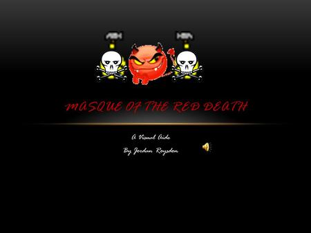 A Visual Aide By Jordan Roysdon MASQUE OF THE RED DEATH.