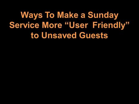 Ways To Make a Sunday Service More User Friendly to Unsaved Guests.
