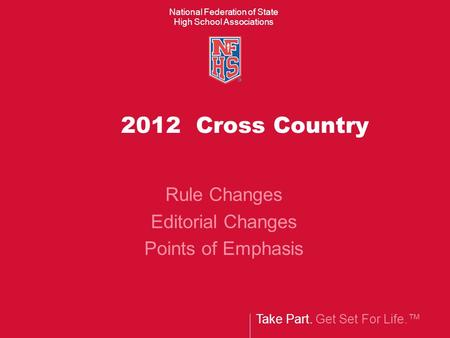 Take Part. Get Set For Life. National Federation of State High School Associations 2012 Cross Country Rule Changes Editorial Changes Points of Emphasis.