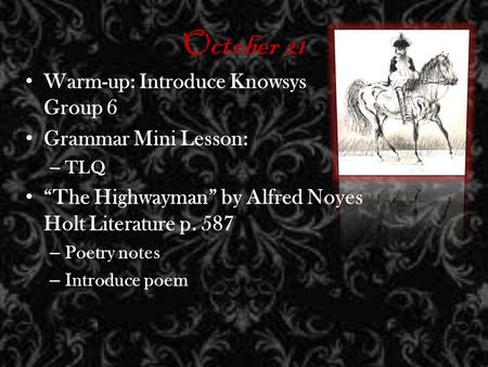 October 21 Warm-up: Introduce Knowsys Group 6 Grammar Mini Lesson: – TLQ The Highwayman by Alfred Noyes Holt Literature p. 587 – Poetry notes – Introduce.