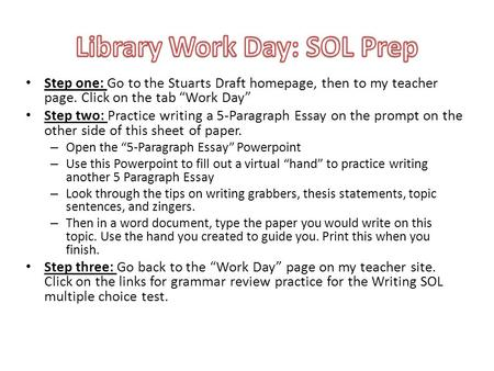 Step one: Go to the Stuarts Draft homepage, then to my teacher page. Click on the tab Work Day Step two: Practice writing a 5-Paragraph Essay on the prompt.