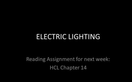 Reading Assignment for next week: HCL Chapter 14 ELECTRIC LIGHTING.