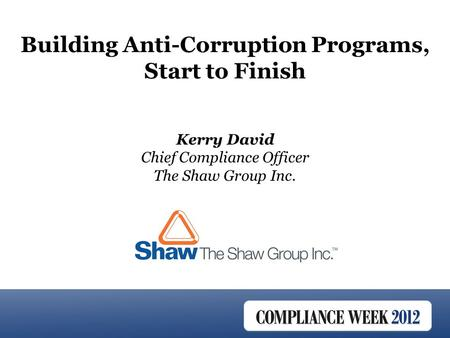 Kerry David Chief Compliance Officer The Shaw Group Inc. Building Anti-Corruption Programs, Start to Finish.