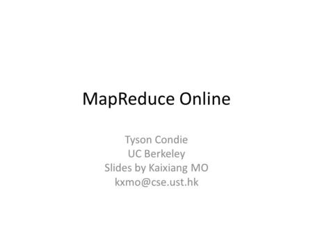 MapReduce Online Tyson Condie UC Berkeley Slides by Kaixiang MO