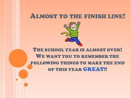 A LMOST TO THE FINISH LINE ! T HE SCHOOL YEAR IS ALMOST OVER ! W E WANT YOU TO REMEMBER THE FOLLOWING THINGS TO MAKE THE END OF THIS YEAR GREAT!!