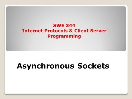 Asynchronous Sockets SWE 344 Internet Protocols & Client Server Programming.