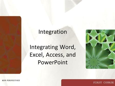 FIRST COURSE Integration Integrating Word, Excel, Access, and PowerPoint.