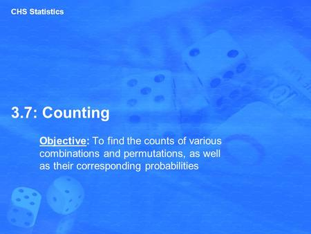 3.7: Counting Objective: To find the counts of various combinations and permutations, as well as their corresponding probabilities CHS Statistics.