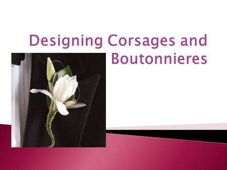1. Identify and describe supplies needed to create a corsage. 2. Describe corsage design mechanics and techniques. 3. Identify and describe styles of.