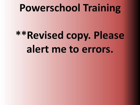 Powerschool Training **Revised copy. Please alert me to errors.