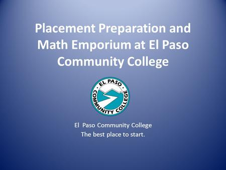Placement Preparation and Math Emporium at El Paso Community College El Paso Community College The best place to start.