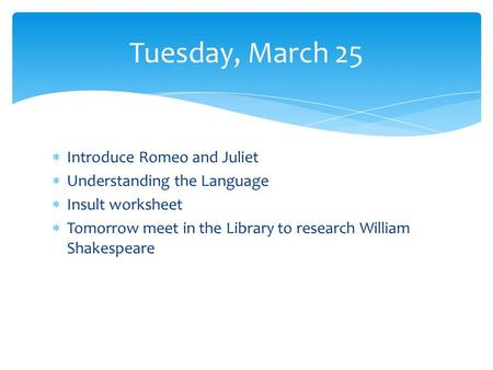 Introduce Romeo and Juliet Understanding the Language Insult worksheet Tomorrow meet in the Library to research William Shakespeare Tuesday, March 25.