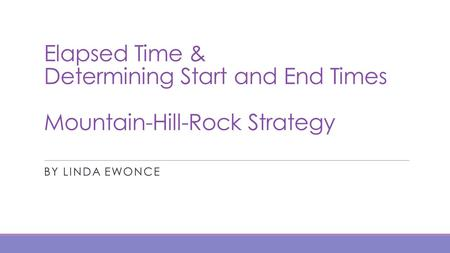 Elapsed Time & Determining Start and End Times Mountain-Hill-Rock Strategy By Linda Ewonce.