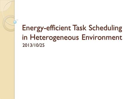 Energy-efficient Task Scheduling in Heterogeneous Environment 2013/10/25.