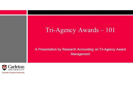 Tri-Agency Awards – 101 A Presentation by Research Accounting on Tri-Agency Award Management.