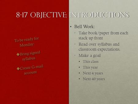 8-17 Objective: Introductions Bell Work:Bell Work: Take book/paper from each stack up frontTake book/paper from each stack up front Read over syllabus.