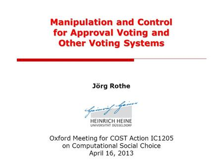 Manipulation and Control for Approval Voting and Other Voting Systems Jörg Rothe Oxford Meeting for COST Action IC1205 on Computational Social Choice April.