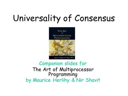 Universality of Consensus Companion slides for The Art of Multiprocessor Programming by Maurice Herlihy & Nir Shavit.
