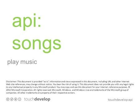 Touchdevelop api api: songs play music Disclaimer: This document is provided as-is. Information and views expressed in this document, including URL and.