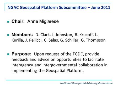 National Geospatial Advisory Committee NGAC Geospatial Platform Subcommittee – June 2011 Chair: Anne Miglarese Members: D. Clark, J. Johnston, B. Krucoff,
