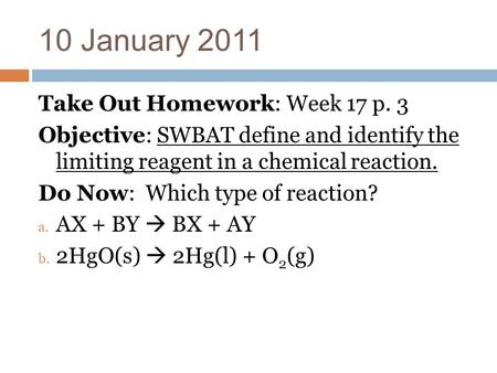 10 January 2011 Take Out Homework: Week 17 p. 3 Objective: SWBAT define and identify the limiting reagent in a chemical reaction. Do Now: Which type of.